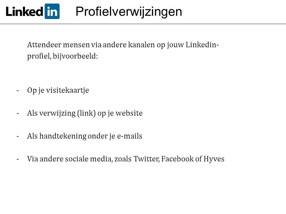 Profielverwijzingen Attendeer mensen via andere kanalen op jouw Linkedin- profiel, bijvoorbeeld: -Op je visitekaartje -Als verwijzing (link) op je web