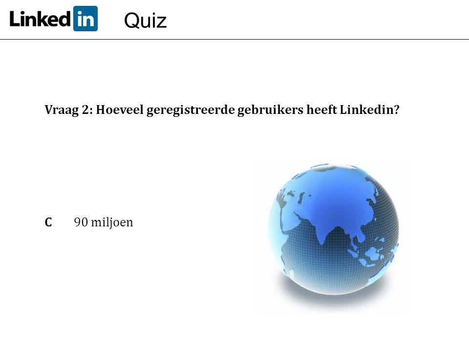 Quiz Vraag 2: Hoeveel geregistreerde gebruikers heeft Linkedin? C 90 miljoen