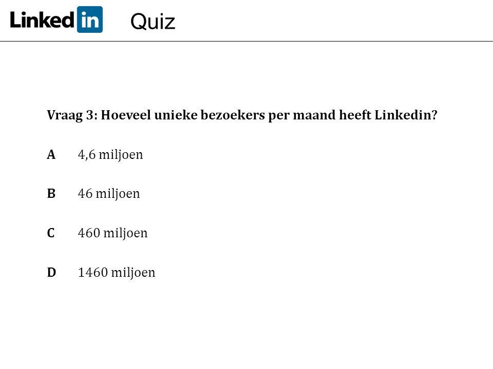 Quiz Vraag 3: Hoeveel unieke bezoekers per maand heeft Linkedin? A 4,6 miljoen B46 miljoen C 460 miljoen D1460 miljoen