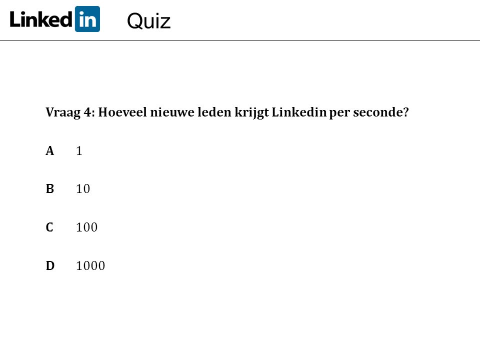 Quiz Vraag 4: Hoeveel nieuwe leden krijgt Linkedin per seconde? A 1 B10 C 100 D1000