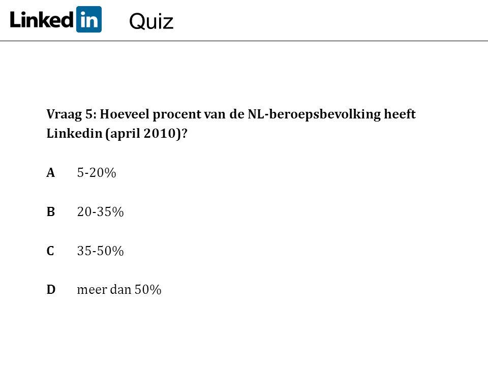 Quiz Vraag 5: Hoeveel procent van de NL-beroepsbevolking heeft Linkedin (april 2010)? A 5-20% B20-35% C 35-50% Dmeer dan 50%