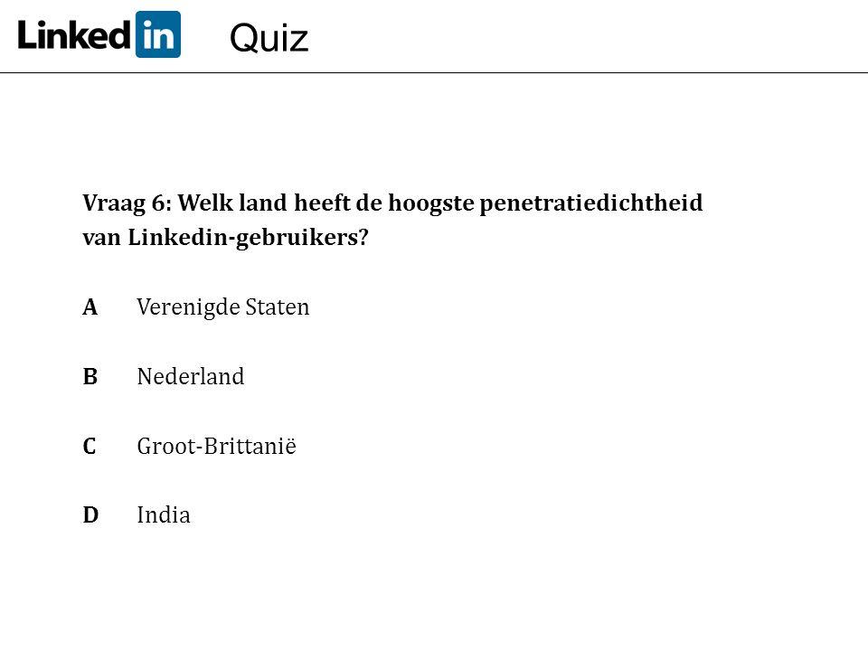 Quiz Vraag 6: Welk land heeft de hoogste penetratiedichtheid van Linkedin-gebruikers? A Verenigde Staten BNederland C Groot-Brittanië DIndia