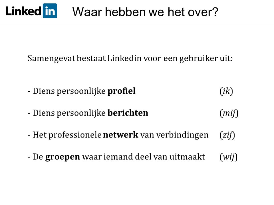 Waar hebben we het over? Samengevat bestaat Linkedin voor een gebruiker uit: - Diens persoonlijke profiel(ik) - Diens persoonlijke berichten (mij) - H