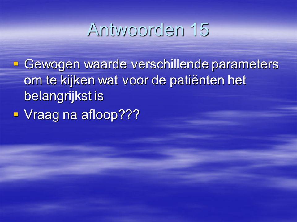 Antwoorden 15  Gewogen waarde verschillende parameters om te kijken wat voor de patiënten het belangrijkst is  Vraag na afloop???