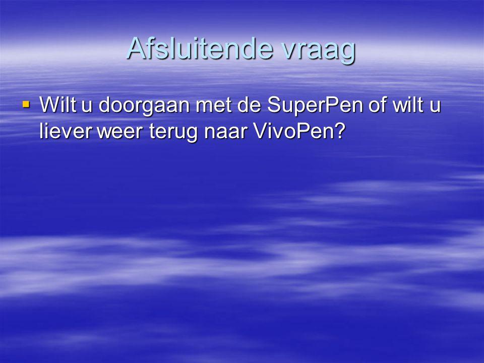 Afsluitende vraag  Wilt u doorgaan met de SuperPen of wilt u liever weer terug naar VivoPen?