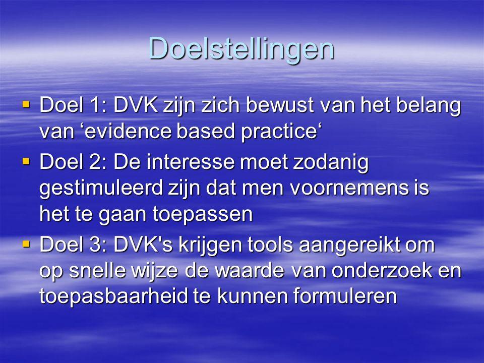 Doelstellingen  Doel 1: DVK zijn zich bewust van het belang van 'evidence based practice'  Doel 2: De interesse moet zodanig gestimuleerd zijn dat men voornemens is het te gaan toepassen  Doel 3: DVK s krijgen tools aangereikt om op snelle wijze de waarde van onderzoek en toepasbaarheid te kunnen formuleren