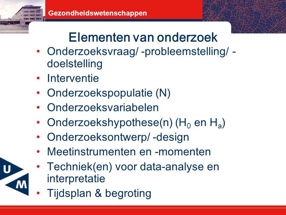 Gezondheidswetenschappen Elementen van onderzoek Onderzoeksvraag/ -probleemstelling/ - doelstelling Interventie Onderzoekspopulatie (N) Onderzoeksvariabelen Onderzoekshypothese(n) (H 0 en H a ) Onderzoeksontwerp/ -design Meetinstrumenten en -momenten Techniek(en) voor data-analyse en interpretatie Tijdsplan & begroting