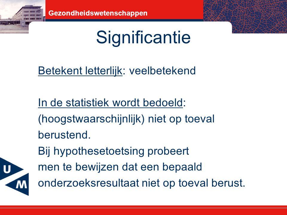 Gezondheidswetenschappen Significantie Betekent letterlijk: veelbetekend In de statistiek wordt bedoeld: (hoogstwaarschijnlijk) niet op toeval berustend.