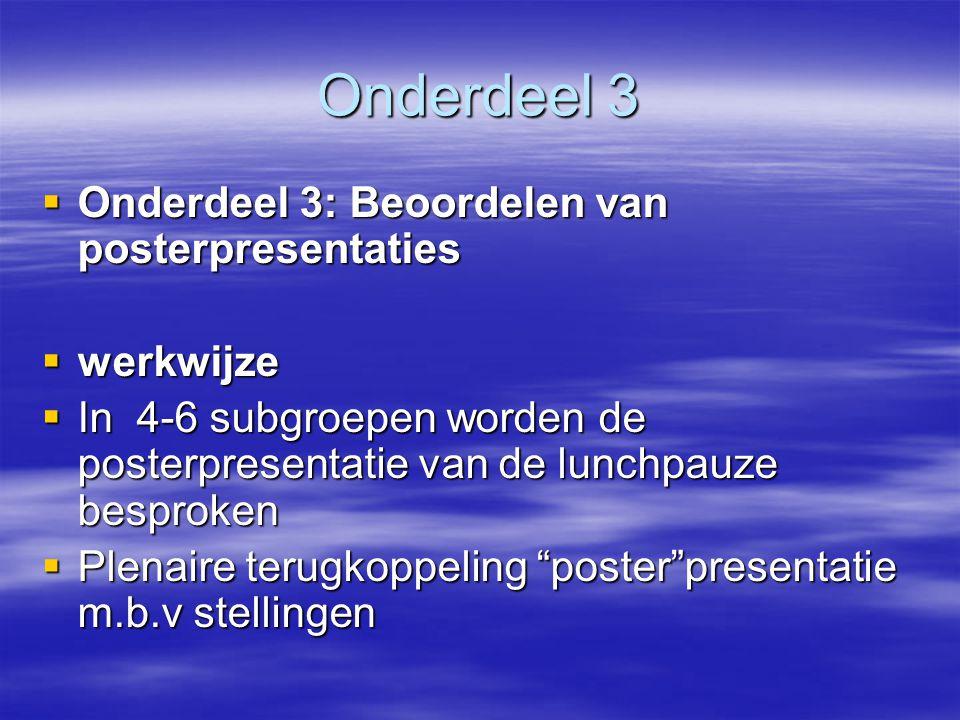 Onderdeel 3  Onderdeel 3: Beoordelen van posterpresentaties  werkwijze  In 4-6 subgroepen worden de posterpresentatie van de lunchpauze besproken  Plenaire terugkoppeling poster presentatie m.b.v stellingen