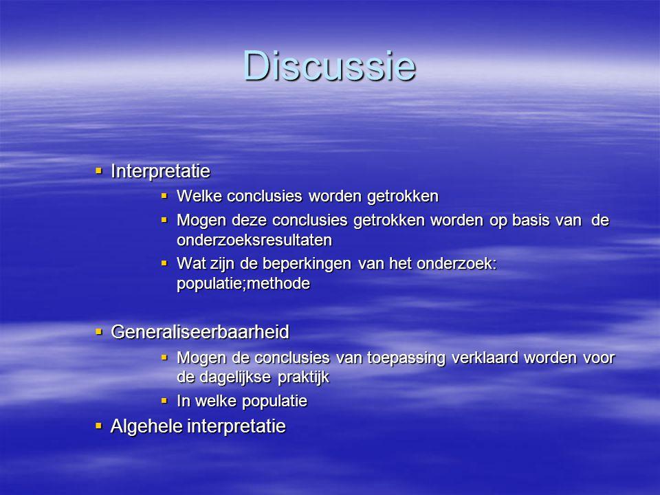 Discussie  Interpretatie  Welke conclusies worden getrokken  Mogen deze conclusies getrokken worden op basis van de onderzoeksresultaten  Wat zijn de beperkingen van het onderzoek: populatie;methode  Generaliseerbaarheid  Mogen de conclusies van toepassing verklaard worden voor de dagelijkse praktijk  In welke populatie  Algehele interpretatie