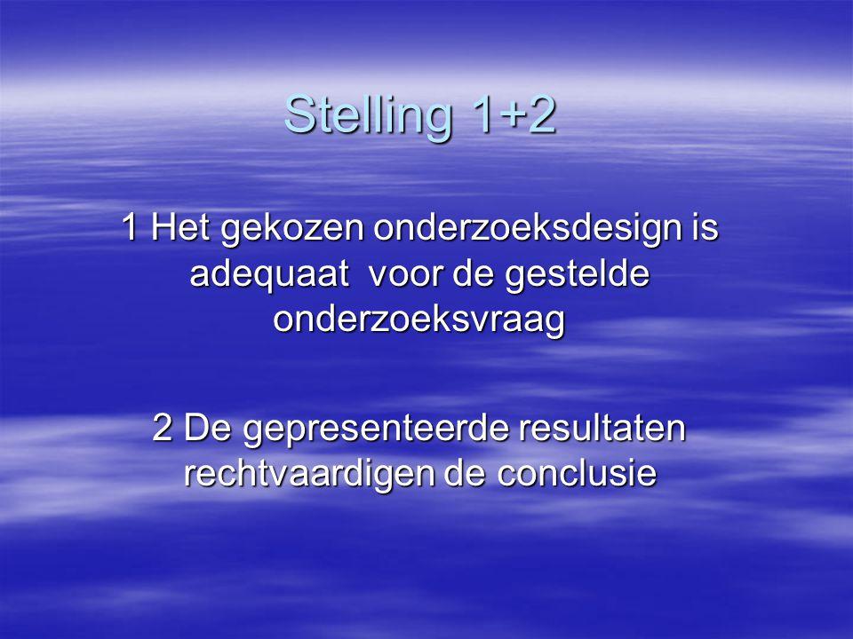 Stelling 1+2 1 Het gekozen onderzoeksdesign is adequaat voor de gestelde onderzoeksvraag 2 De gepresenteerde resultaten rechtvaardigen de conclusie