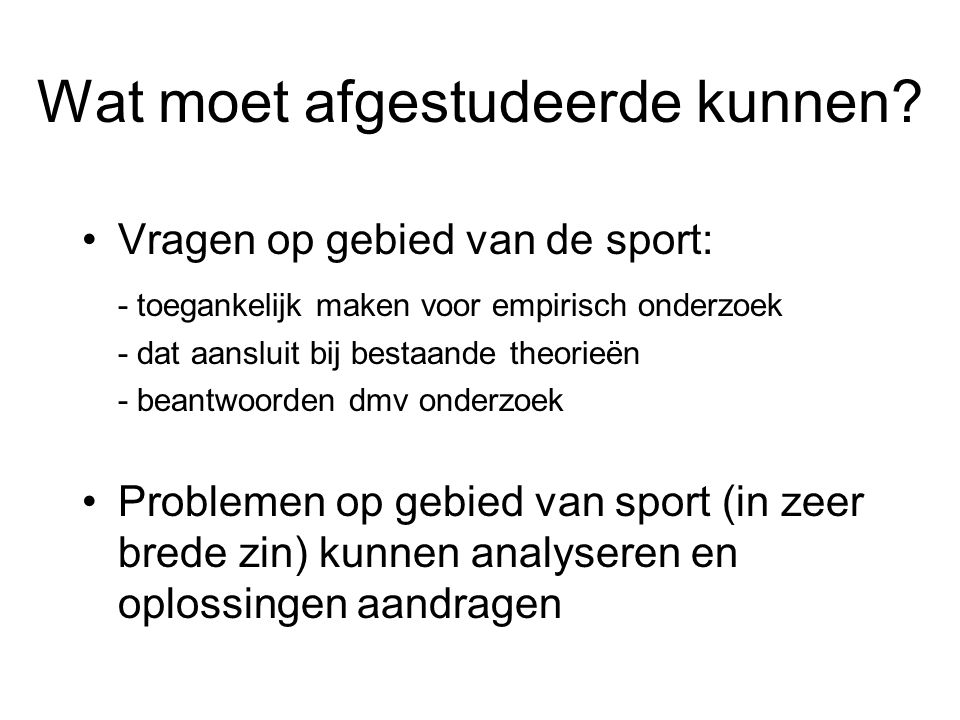 Wat moet afgestudeerde kunnen? Vragen op gebied van de sport: - toegankelijk maken voor empirisch onderzoek - dat aansluit bij bestaande theorieën - b