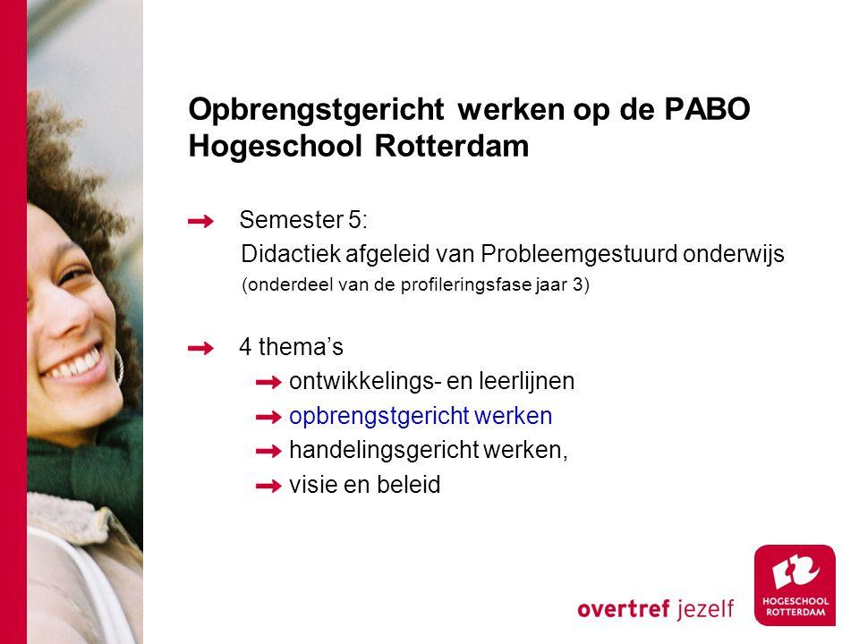 Opbrengstgericht werken op de PABO Hogeschool Rotterdam Semester 5: Didactiek afgeleid van Probleemgestuurd onderwijs (onderdeel van de profileringsfase jaar 3) 4 thema's ontwikkelings- en leerlijnen opbrengstgericht werken handelingsgericht werken, visie en beleid