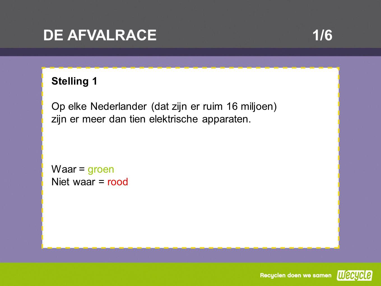 DE AFVALRACE1/6 Stelling 1 Op elke Nederlander (dat zijn er ruim 16 miljoen) zijn er meer dan tien elektrische apparaten. Waar = groen Niet waar = roo