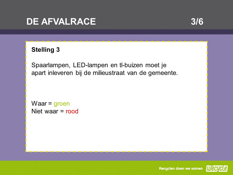 DE AFVALRACE3/6 Stelling 3 Spaarlampen, LED-lampen en tl-buizen moet je apart inleveren bij de milieustraat van de gemeente. Waar = groen Niet waar =