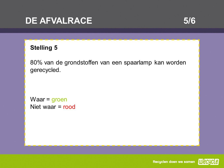 DE AFVALRACE5/6 Stelling 5 80% van de grondstoffen van een spaarlamp kan worden gerecycled. Waar = groen Niet waar = rood