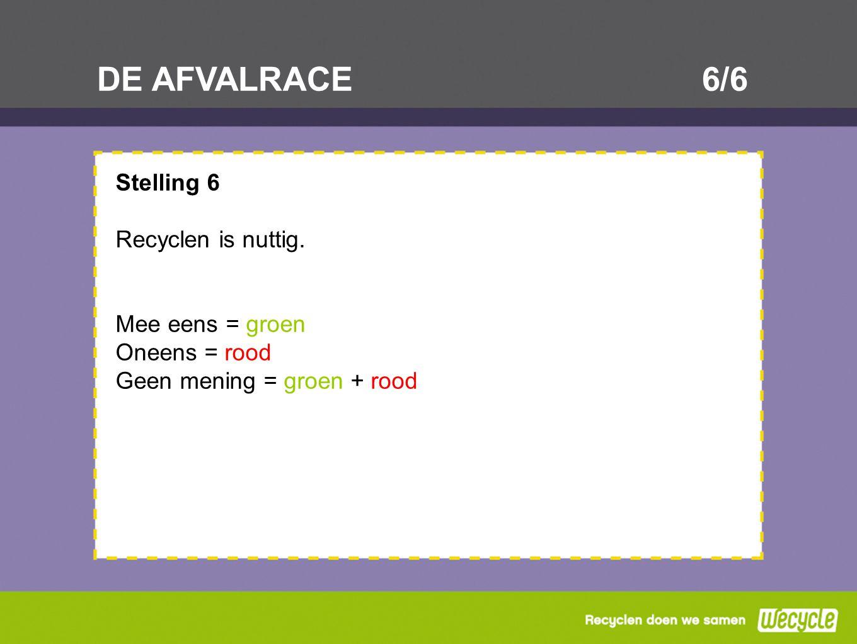DE AFVALRACE6/6 Stelling 6 Recyclen is nuttig. Mee eens = groen Oneens = rood Geen mening = groen + rood