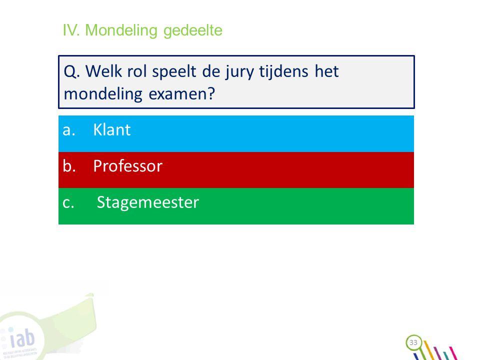 Q. Welk rol speelt de jury tijdens het mondeling examen? a.Klant b.Professor c. Stagemeester 33 IV. Mondeling gedeelte