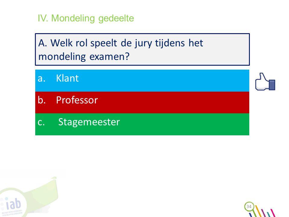 A. Welk rol speelt de jury tijdens het mondeling examen? a.Klant b.Professor c. Stagemeester 34 IV. Mondeling gedeelte