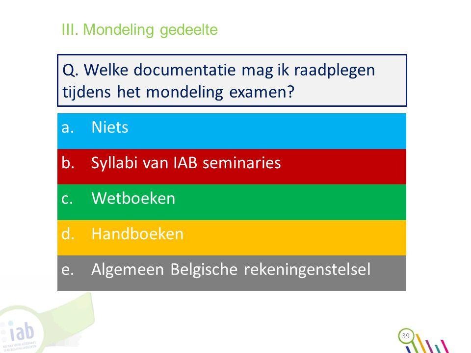 Q. Welke documentatie mag ik raadplegen tijdens het mondeling examen? a.Niets b.Syllabi van IAB seminaries c.Wetboeken d.Handboeken e.Algemeen Belgisc