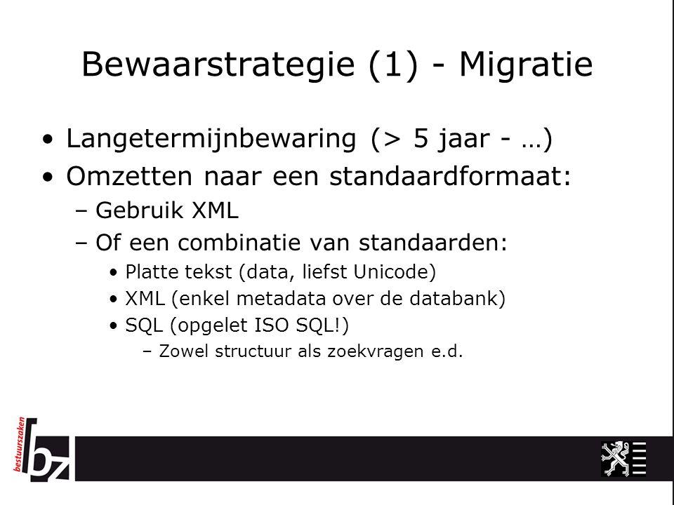 Bewaarstrategie (1) - Migratie Langetermijnbewaring (> 5 jaar - …) Omzetten naar een standaardformaat: –Gebruik XML –Of een combinatie van standaarden: Platte tekst (data, liefst Unicode) XML (enkel metadata over de databank) SQL (opgelet ISO SQL!) –Zowel structuur als zoekvragen e.d.