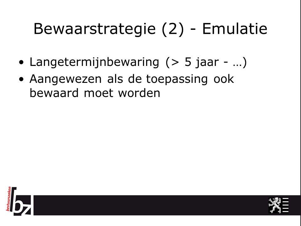 Bewaarstrategie (2) - Emulatie Langetermijnbewaring (> 5 jaar - …) Aangewezen als de toepassing ook bewaard moet worden