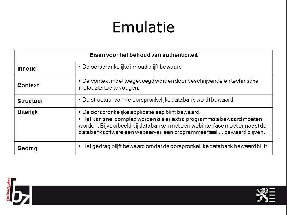 Emulatie Eisen voor het behoud van authenticiteit Inhoud De oorspronkelijke inhoud blijft bewaard Context De context moet toegevoegd worden door beschrijvende en technische metadata toe te voegen.
