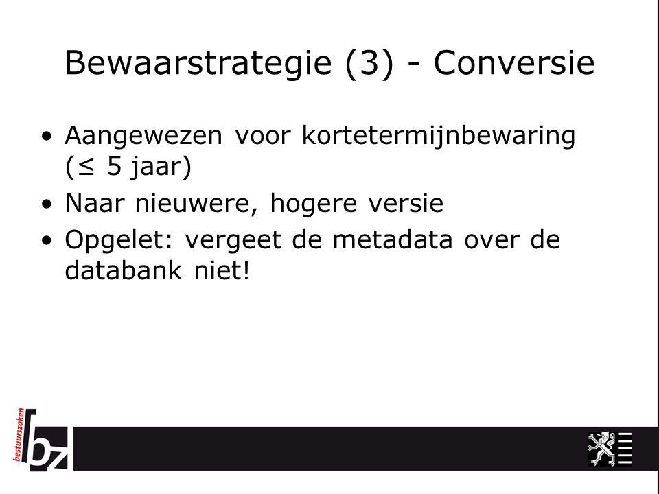 Bewaarstrategie (3) - Conversie Aangewezen voor kortetermijnbewaring (≤ 5 jaar) Naar nieuwere, hogere versie Opgelet: vergeet de metadata over de databank niet!
