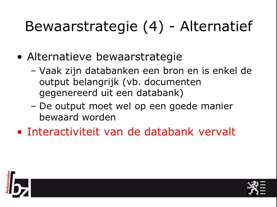 Bewaarstrategie (4) - Alternatief Alternatieve bewaarstrategie –Vaak zijn databanken een bron en is enkel de output belangrijk (vb.