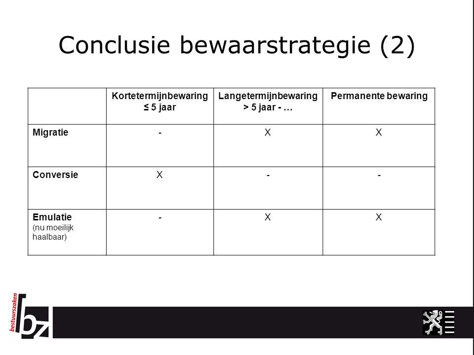Conclusie bewaarstrategie (2) Kortetermijnbewaring ≤ 5 jaar Langetermijnbewaring > 5 jaar - … Permanente bewaring Migratie-XX ConversieX-- Emulatie (nu moeilijk haalbaar) -XX
