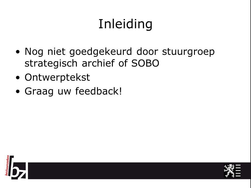 Inleiding Nog niet goedgekeurd door stuurgroep strategisch archief of SOBO Ontwerptekst Graag uw feedback!