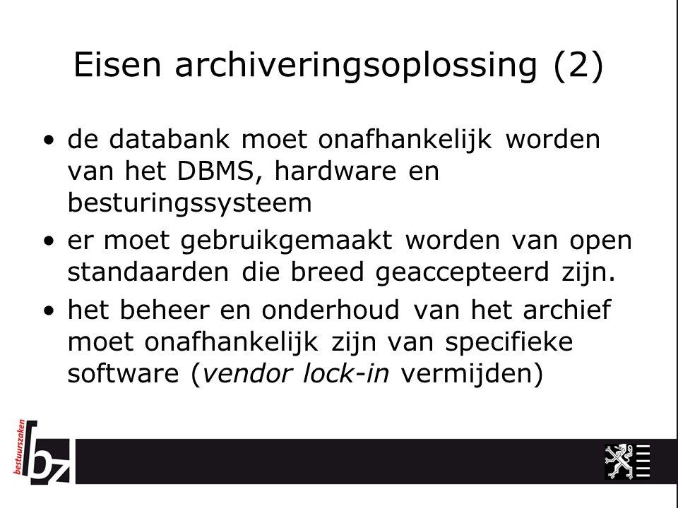 Eisen archiveringsoplossing (2) de databank moet onafhankelijk worden van het DBMS, hardware en besturingssysteem er moet gebruikgemaakt worden van open standaarden die breed geaccepteerd zijn.