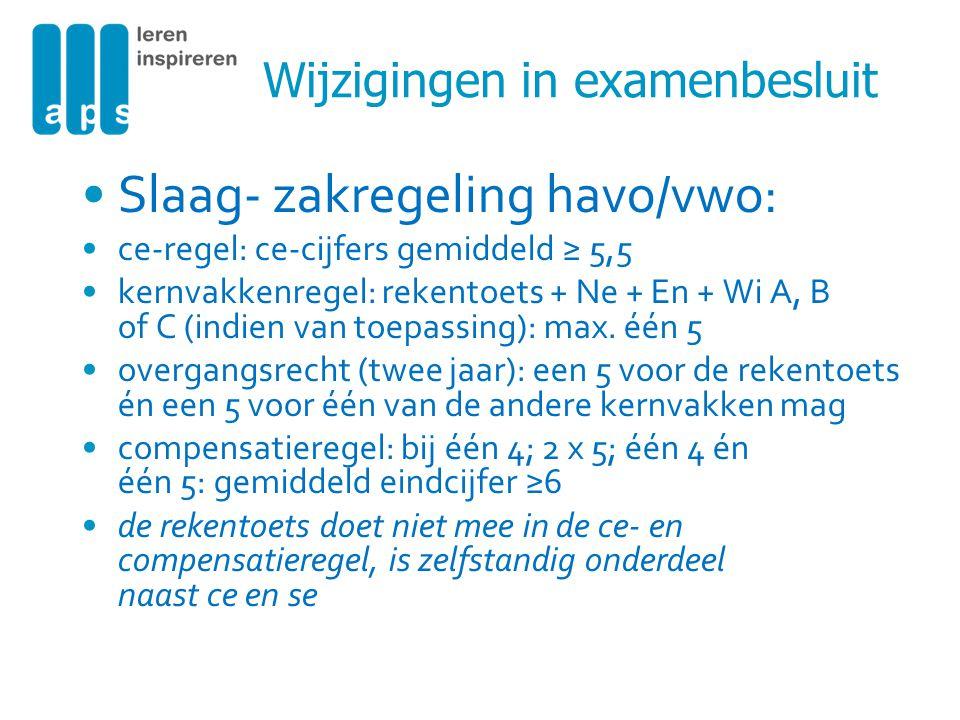 Wijzigingen in examenbesluit Slaag- zakregeling havo/vwo: ce-regel: ce-cijfers gemiddeld ≥ 5,5 kernvakkenregel: rekentoets + Ne + En + Wi A, B of C (i