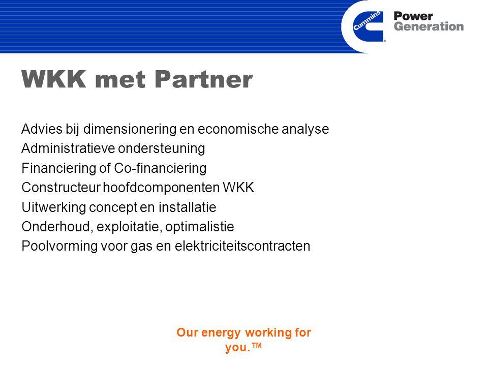 Our energy working for you.™ WKK met Partner Advies bij dimensionering en economische analyse Administratieve ondersteuning Financiering of Co-financiering Constructeur hoofdcomponenten WKK Uitwerking concept en installatie Onderhoud, exploitatie, optimalistie Poolvorming voor gas en elektriciteitscontracten