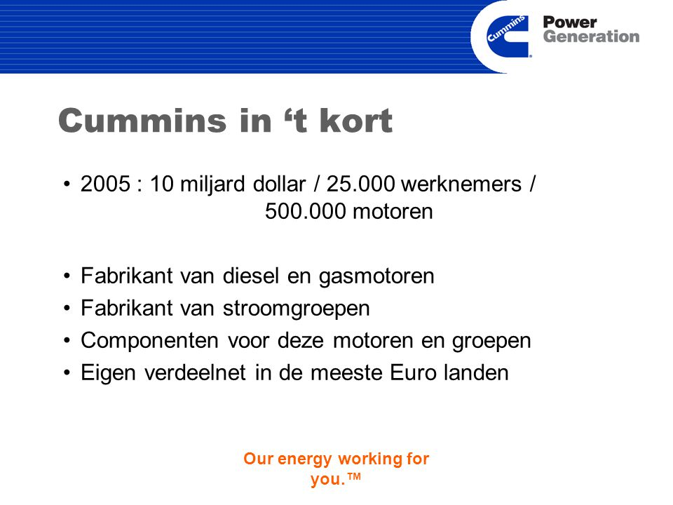 Our energy working for you.™ Cummins in 't kort 2005 : 10 miljard dollar / 25.000 werknemers / 500.000 motoren Fabrikant van diesel en gasmotoren Fabrikant van stroomgroepen Componenten voor deze motoren en groepen Eigen verdeelnet in de meeste Euro landen