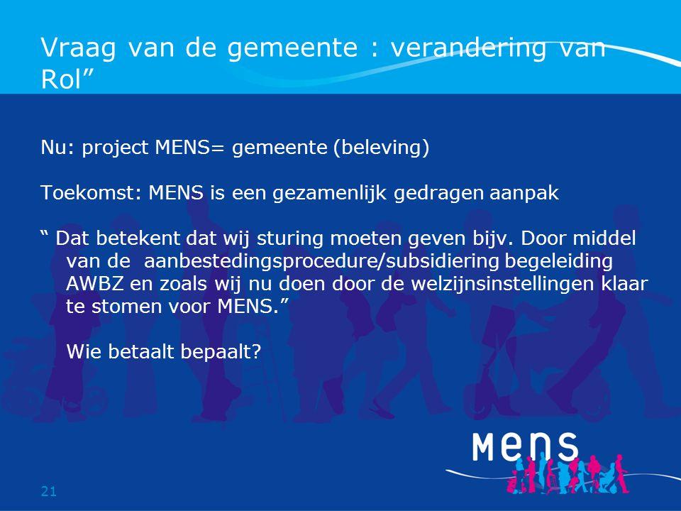 21 Vraag van de gemeente : verandering van Rol Nu: project MENS= gemeente (beleving) Toekomst: MENS is een gezamenlijk gedragen aanpak Dat betekent dat wij sturing moeten geven bijv.