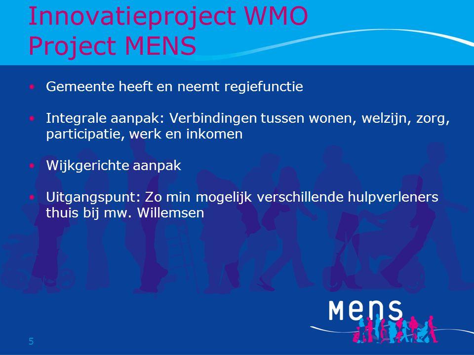 5 Innovatieproject WMO Project MENS Gemeente heeft en neemt regiefunctie Integrale aanpak: Verbindingen tussen wonen, welzijn, zorg, participatie, werk en inkomen Wijkgerichte aanpak Uitgangspunt: Zo min mogelijk verschillende hulpverleners thuis bij mw.