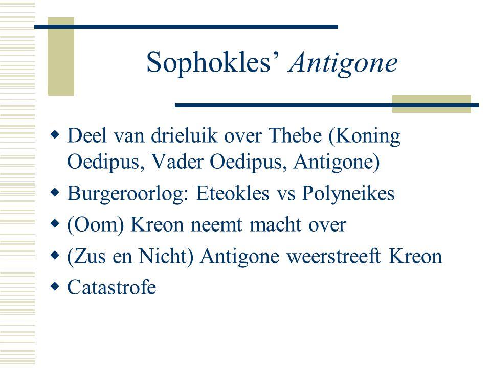 Sophokles' Antigone  Deel van drieluik over Thebe (Koning Oedipus, Vader Oedipus, Antigone)  Burgeroorlog: Eteokles vs Polyneikes  (Oom) Kreon neemt macht over  (Zus en Nicht) Antigone weerstreeft Kreon  Catastrofe