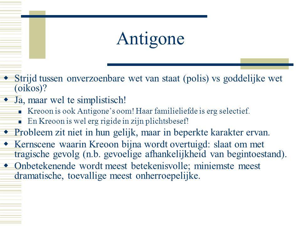Antigone  Strijd tussen onverzoenbare wet van staat (polis) vs goddelijke wet (oikos).