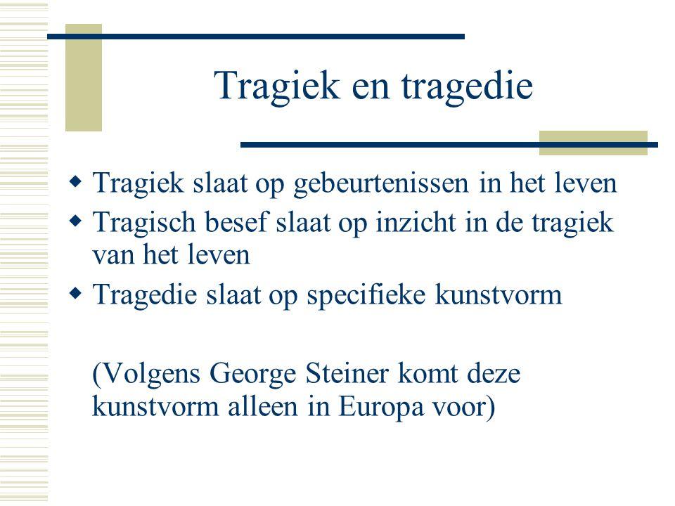 Tragiek en tragedie  Tragiek slaat op gebeurtenissen in het leven  Tragisch besef slaat op inzicht in de tragiek van het leven  Tragedie slaat op specifieke kunstvorm (Volgens George Steiner komt deze kunstvorm alleen in Europa voor)