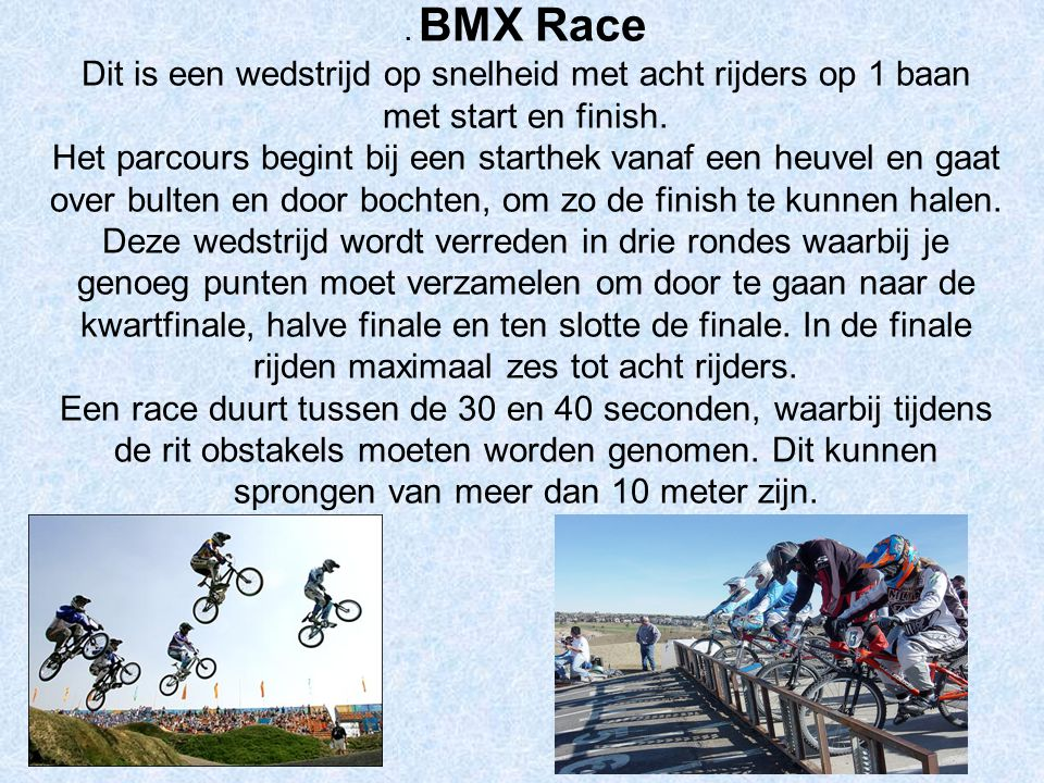 . BMX Race Dit is een wedstrijd op snelheid met acht rijders op 1 baan met start en finish. Het parcours begint bij een starthek vanaf een heuvel en g