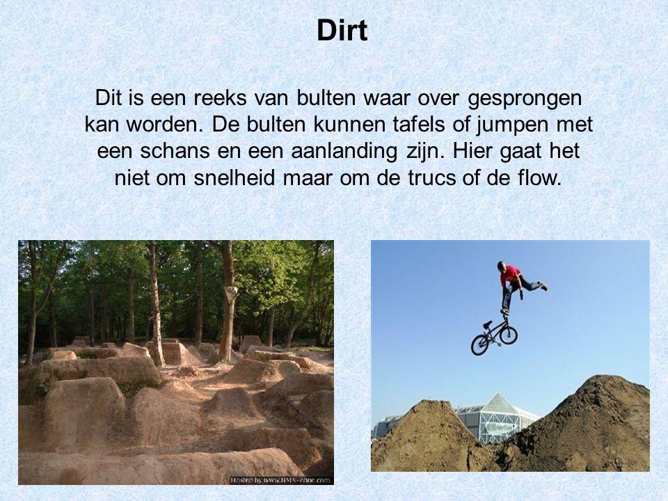 Dirt Dit is een reeks van bulten waar over gesprongen kan worden. De bulten kunnen tafels of jumpen met een schans en een aanlanding zijn. Hier gaat h