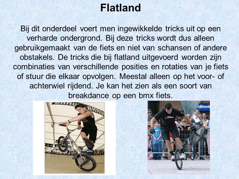 Flatland Bij dit onderdeel voert men ingewikkelde tricks uit op een verharde ondergrond. Bij deze tricks wordt dus alleen gebruikgemaakt van de fiets