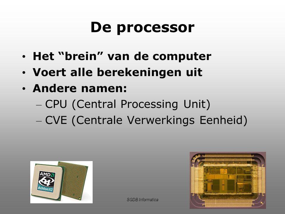"""SGDB Informatica De processor Het """"brein"""" van de computer Voert alle berekeningen uit Andere namen: – CPU (Central Processing Unit) – CVE (Centrale Ve"""