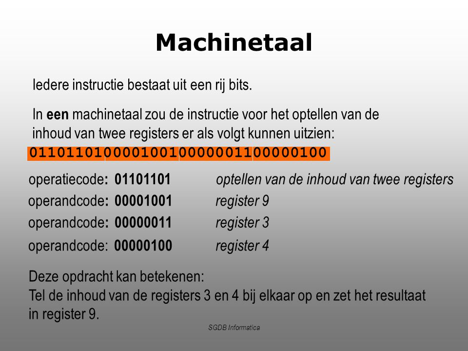 SGDB Informatica Machinetaal Iedere instructie bestaat uit een rij bits. 01101101000010010000001100000100 In een machinetaal zou de instructie voor he