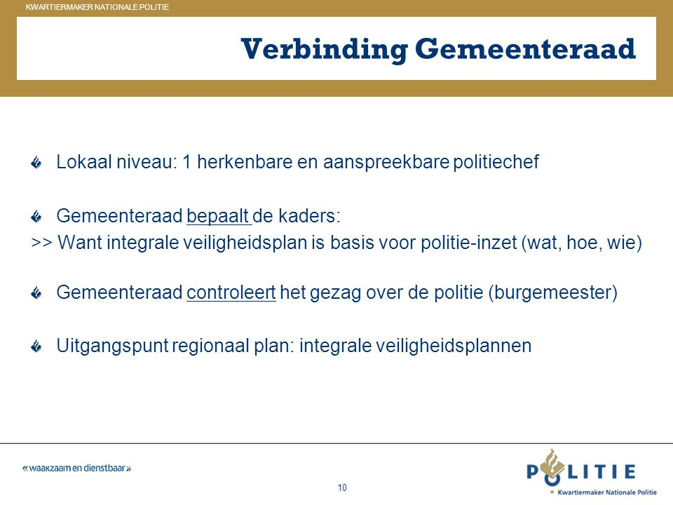 GELDERLAND_ZUID KWARTIERMAKER NATIONALE POLITIE 10 Verbinding Gemeenteraad Lokaal niveau: 1 herkenbare en aanspreekbare politiechef Gemeenteraad bepaa