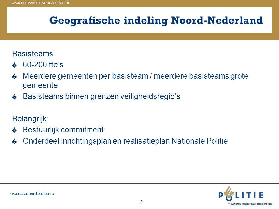 GELDERLAND_ZUID KWARTIERMAKER NATIONALE POLITIE 9 Geografische indeling Noord-Nederland Basisteams 60-200 fte's Meerdere gemeenten per basisteam / mee