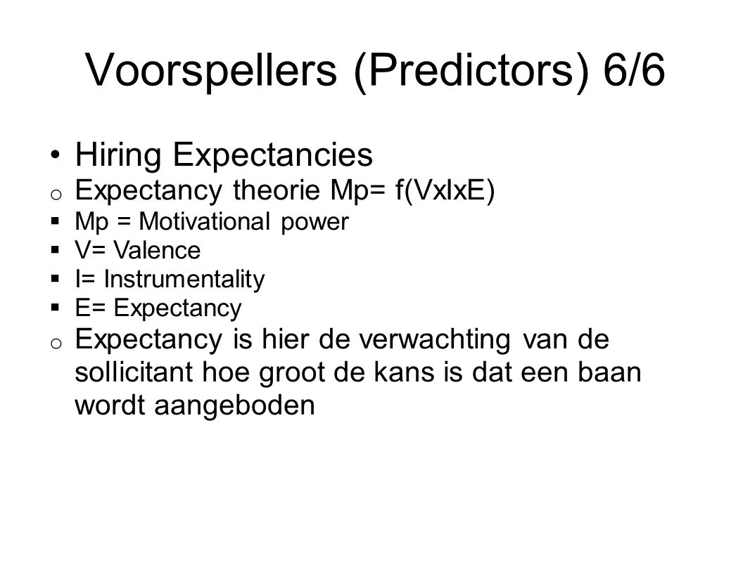 Voorspellers (Predictors) 6/6 Hiring Expectancies o Expectancy theorie Mp= f(VxIxE)  Mp = Motivational power  V= Valence  I= Instrumentality  E= E