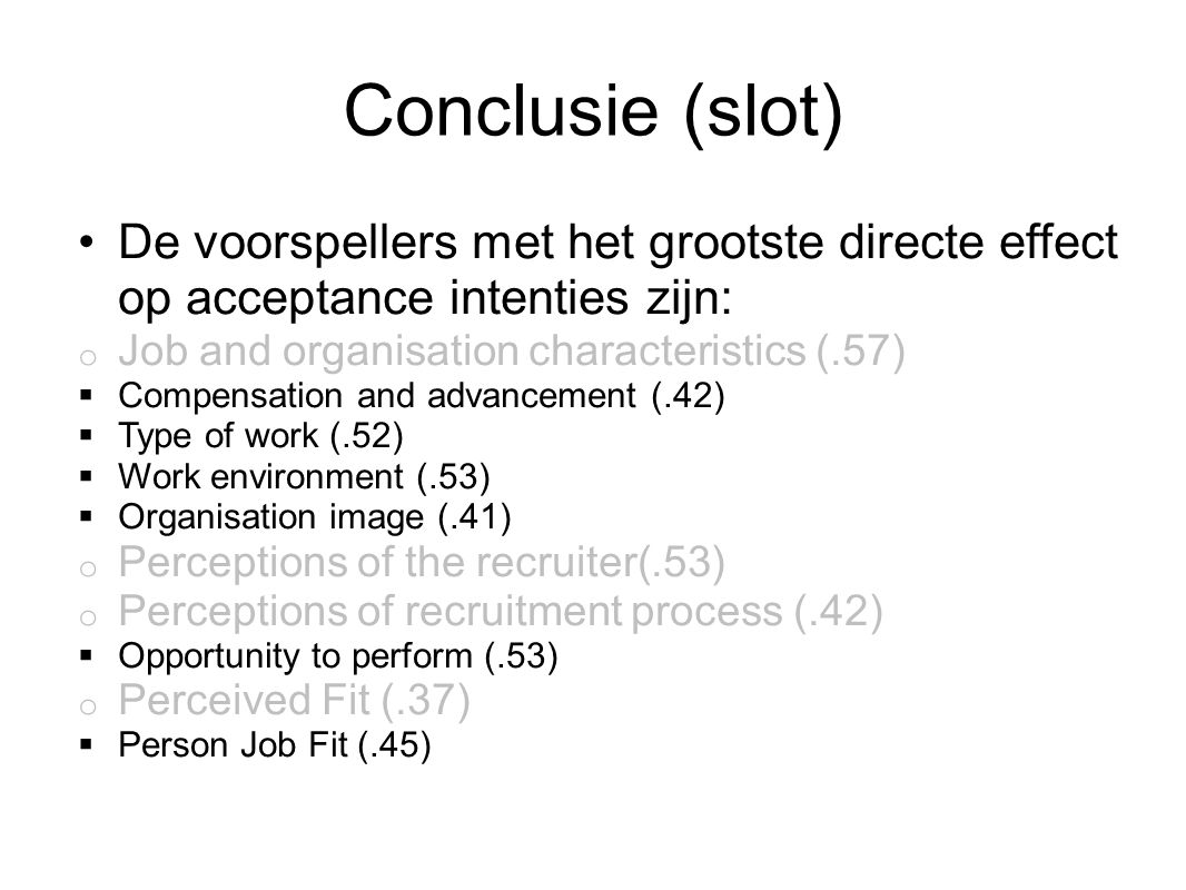Conclusie (slot) De voorspellers met het grootste directe effect op acceptance intenties zijn: o Job and organisation characteristics (.57)  Compensation and advancement (.42)  Type of work (.52)  Work environment (.53)  Organisation image (.41) o Perceptions of the recruiter(.53) o Perceptions of recruitment process (.42)  Opportunity to perform (.53) o Perceived Fit (.37)  Person Job Fit (.45)