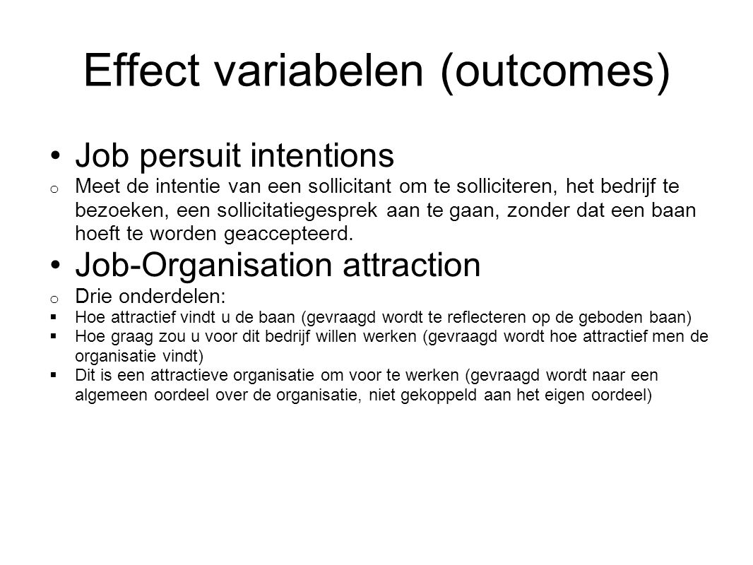 Model (Intentions Mediated) Mediator Acceptance intentions Voorspellers Job and organisation characteristics Recruiter characteristics Perceptions of the recruitment process Perceived fit Perceived alternatives Hiring expectancies Effect Job choice + Mediator Job-Organisation attractiveness + + +